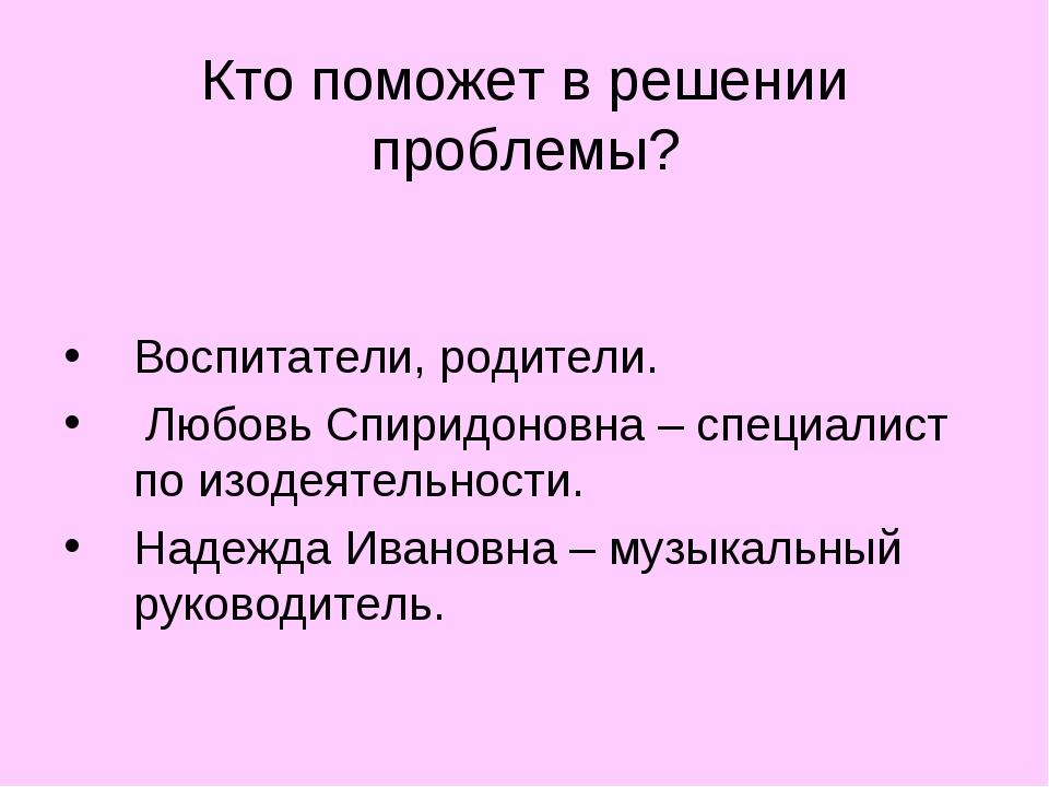 Кто поможет в решении проблемы? Воспитатели, родители. Любовь Спиридоновна –...