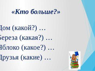 «Кто больше?» Дом (какой?) … Береза (какая?) … Яблоко (какое?) … Друзья (каки