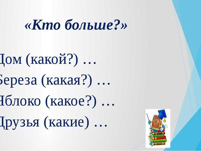 «Кто больше?» Дом (какой?) … Береза (какая?) … Яблоко (какое?) … Друзья (каки...