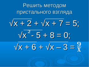 Решить методом пристального взгляда √х + 2 + √х + 7 = 5; √х - 5 + 8 = 0; √х +