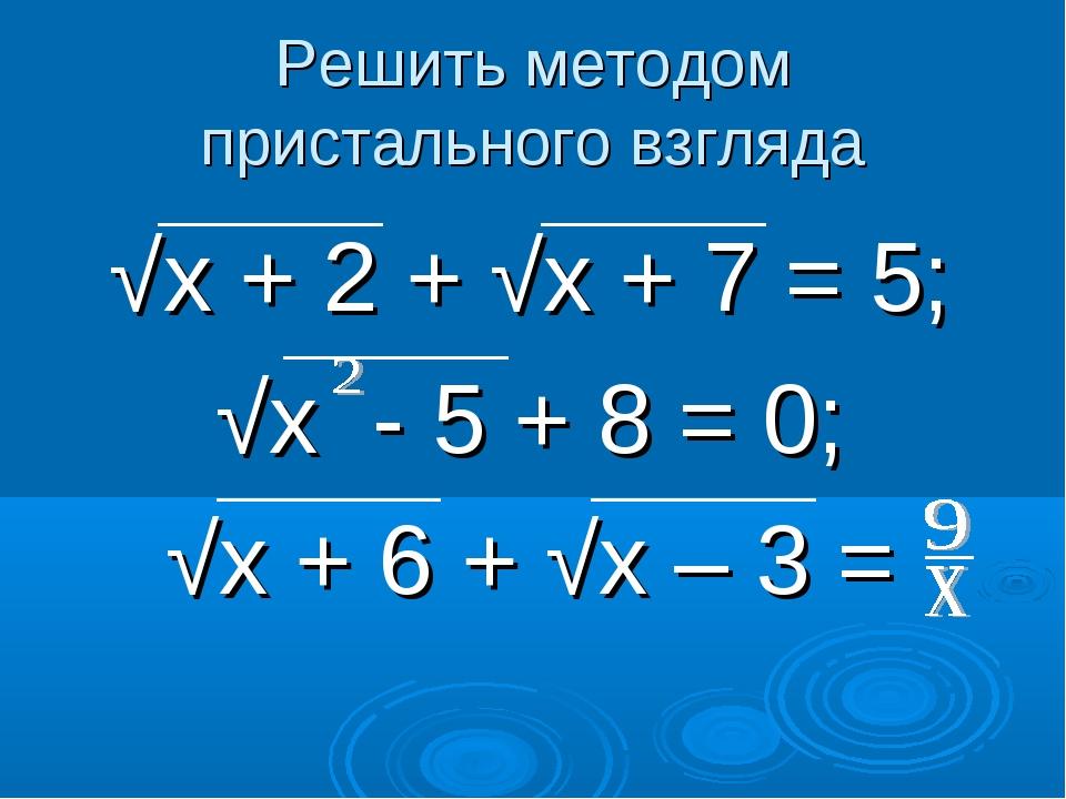 Решить методом пристального взгляда √х + 2 + √х + 7 = 5; √х - 5 + 8 = 0; √х +...