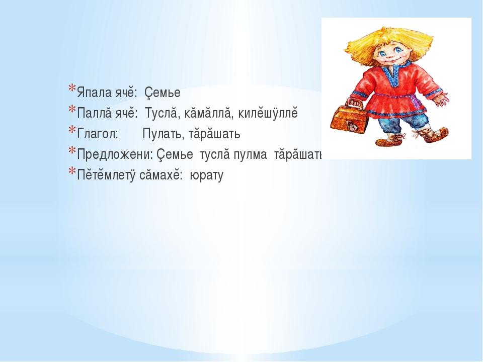 Япала ячĕ: Çемье Паллă ячĕ: Туслă, кăмăллă, килĕшÿллĕ Глагол: Пулать,...