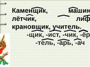 Каменщик, машинист, лётчик, лифтёр, крановщик, учитель. -щик, -ист, -чик, -ёр
