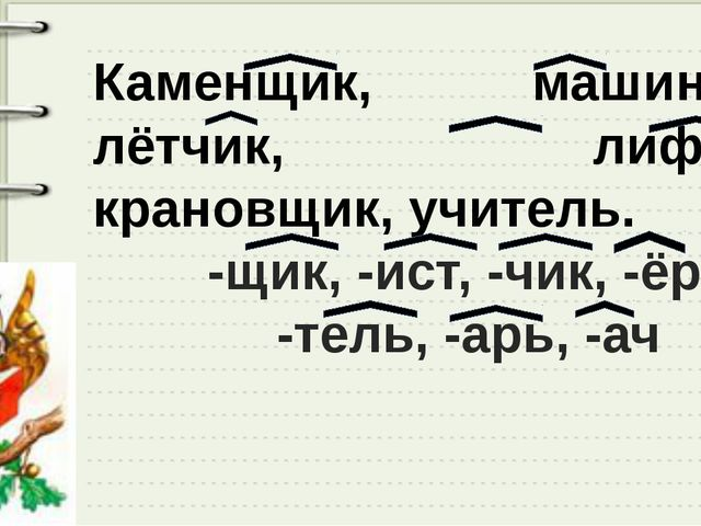 Каменщик, машинист, лётчик, лифтёр, крановщик, учитель. -щик, -ист, -чик, -ёр...