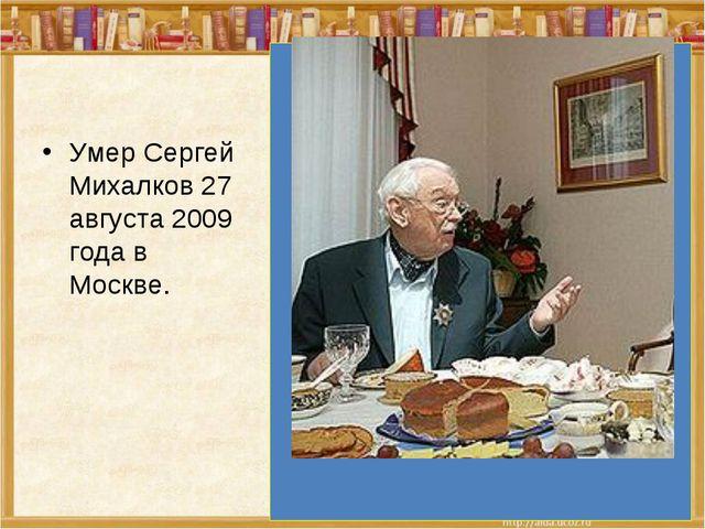 Умер Сергей Михалков 27 августа 2009 года в Москве.