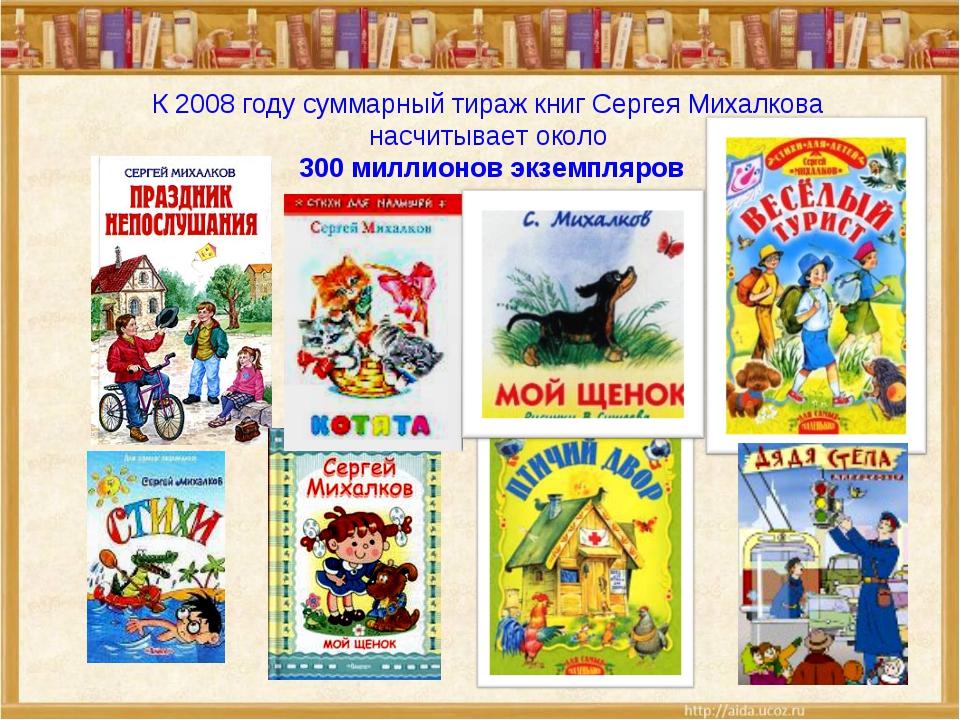 К 2008 году суммарный тираж книг Сергея Михалкова насчитывает около 300 милл...