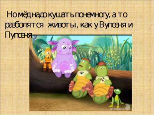 Но мёд надо кушать понемногу, а то разболятся животы , как у Вупсеня и Пупсеня