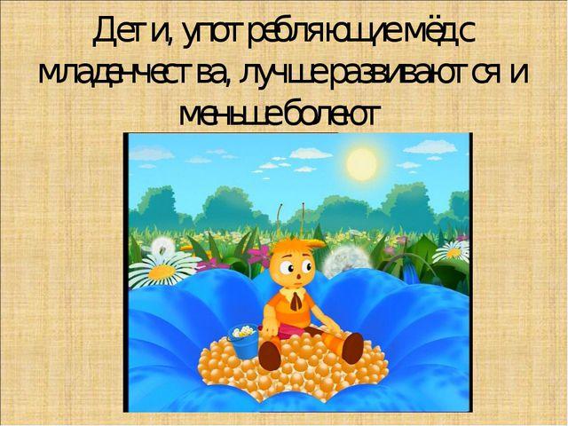 Дети, употребляющие мёд с младенчества, лучше развиваются и меньше болеют .