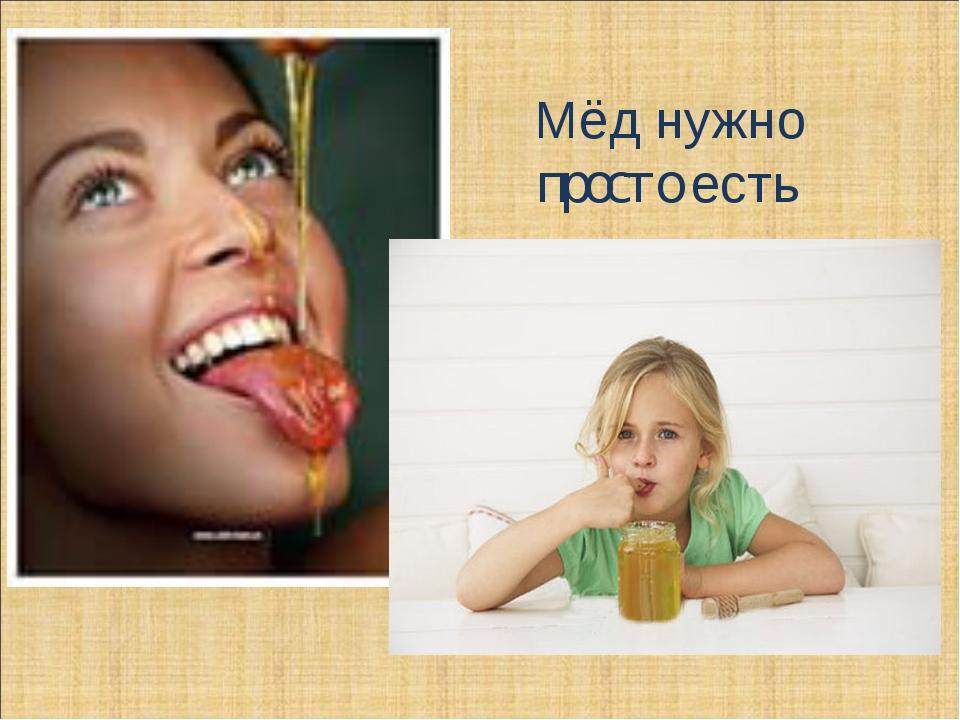 Мёд нужно просто есть