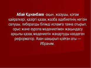 Абай Құнанбаев -ақын, жазушы, қоғам қайраткері, қазіргі қазақ жазба әдебиетін
