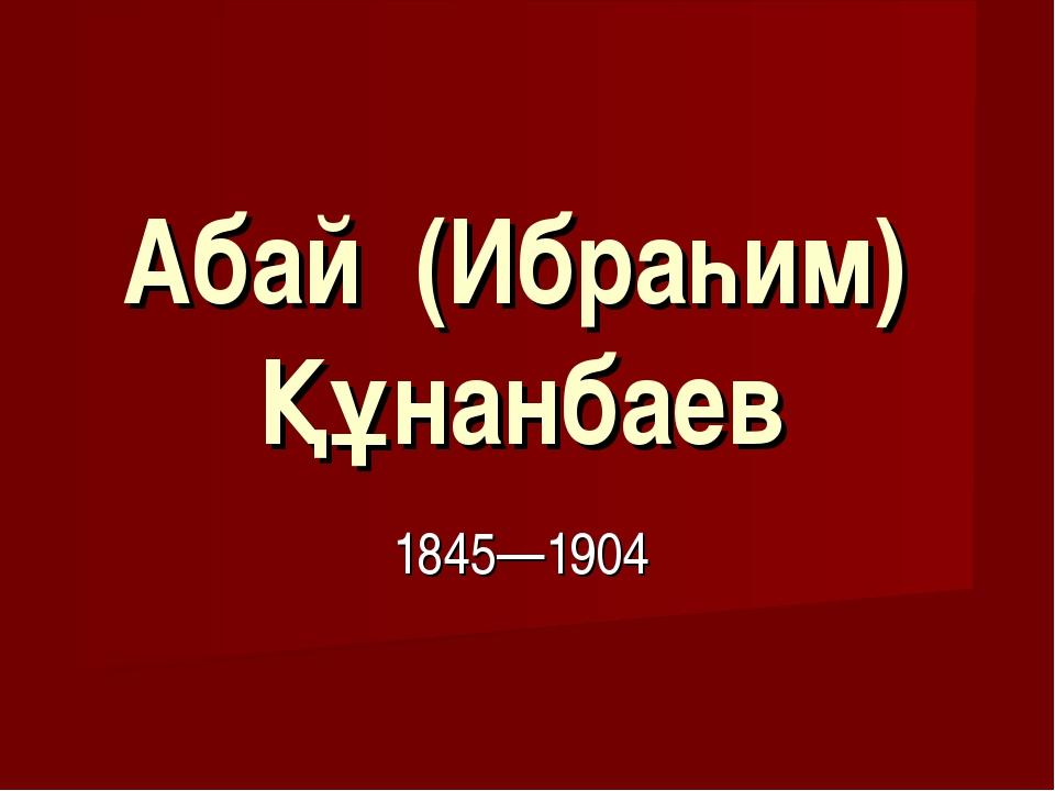 Абай (Ибраһим) Құнанбаев 1845—1904