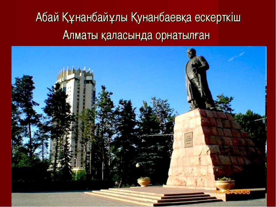 Абай Құнанбайұлы Қунанбаевқа ескерткiш Алматы қаласында орнатылған