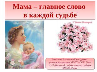 Мама – главное слово в каждой судьбе Батталова Валентина Геннадиевна учитель