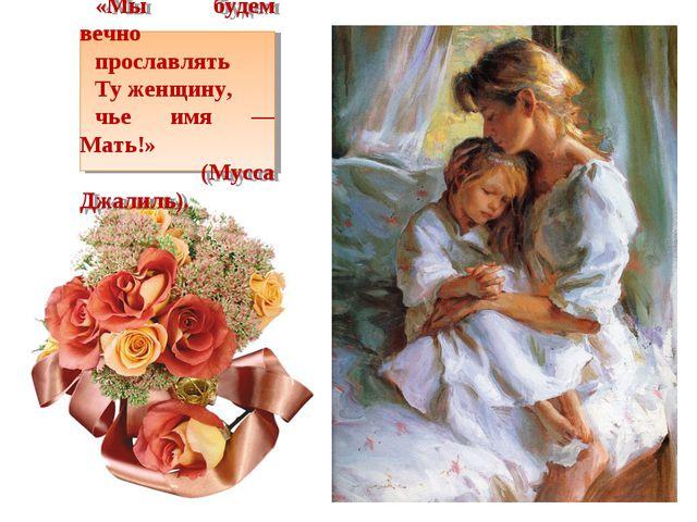 «Мы будем вечно прославлять Ту женщину, чье имя — Мать!» (Мусса Джалиль).
