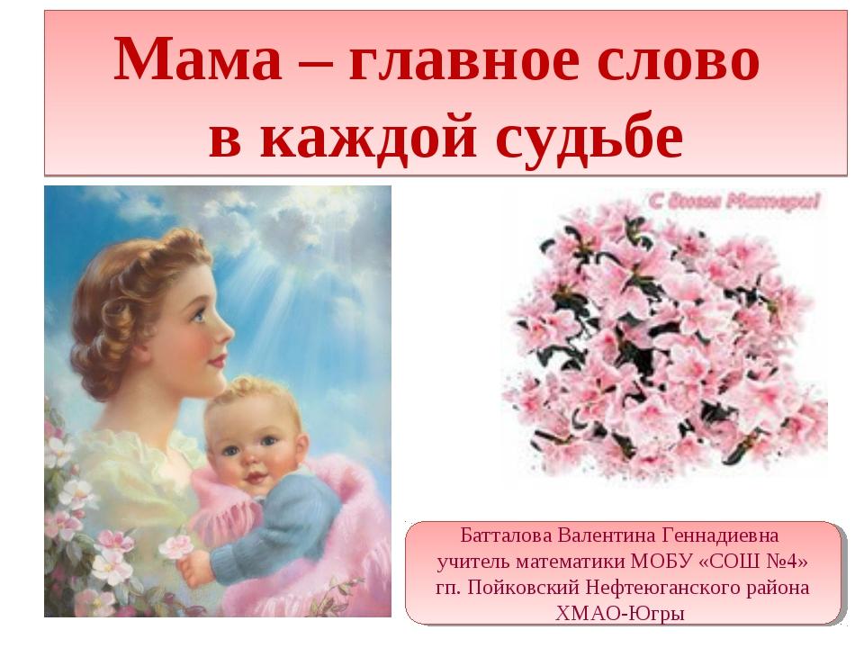Мама – главное слово в каждой судьбе Батталова Валентина Геннадиевна учитель...