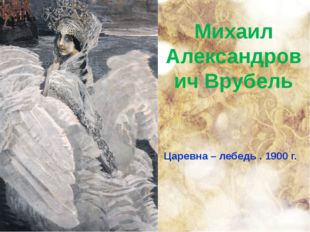 Михаил Александрович Врубель Царевна – лебедь . 1900 г.