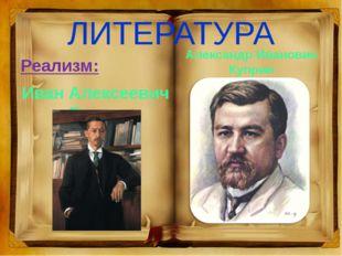 ЛИТЕРАТУРА Реализм: Иван Алексеевич Бунин Александр Иванович Куприн