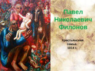 Павел Николаевич Филонов Крестьянская семья. 1914 г.