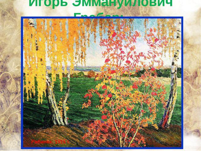 Игорь Эммануилович Грабарь Рябинка. 1915 г.