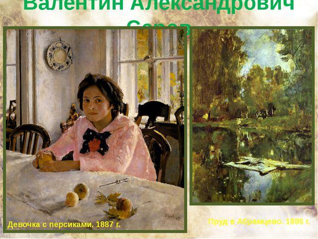 Валентин Александрович Серов Девочка с персиками. 1887 г. Пруд в Абрамцево. 1...