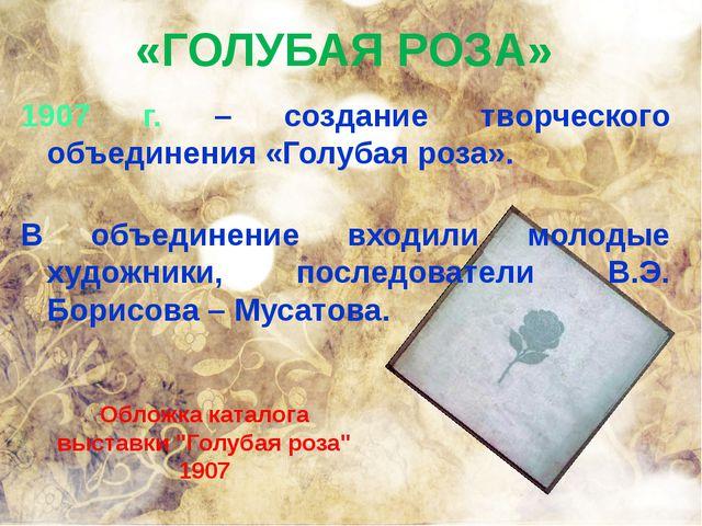 «ГОЛУБАЯ РОЗА» 1907 г. – создание творческого объединения «Голубая роза». В о...