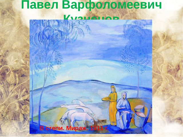 Павел Варфоломеевич Кузнецов В степи. Мираж. 1911 г.
