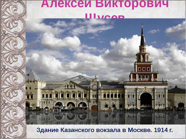 Алексей Викторович Щусев Здание Казанского вокзала в Москве. 1914 г.