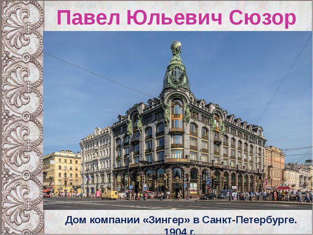Павел Юльевич Сюзор Дом компании «Зингер» в Санкт-Петербурге. 1904 г.
