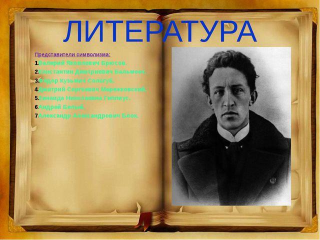 ЛИТЕРАТУРА Представители символизма: Валерий Яковлевич Брюсов. Константин Дми...