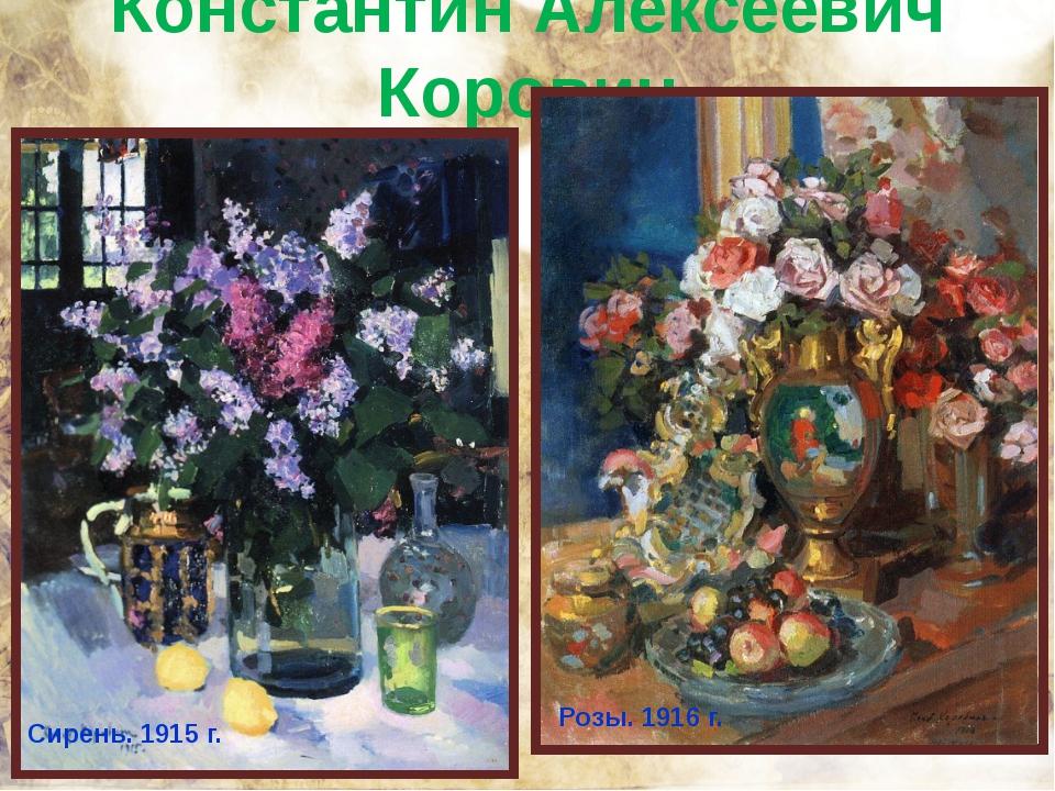 Константин Алексеевич Коровин Сирень. 1915 г. Розы. 1916 г.