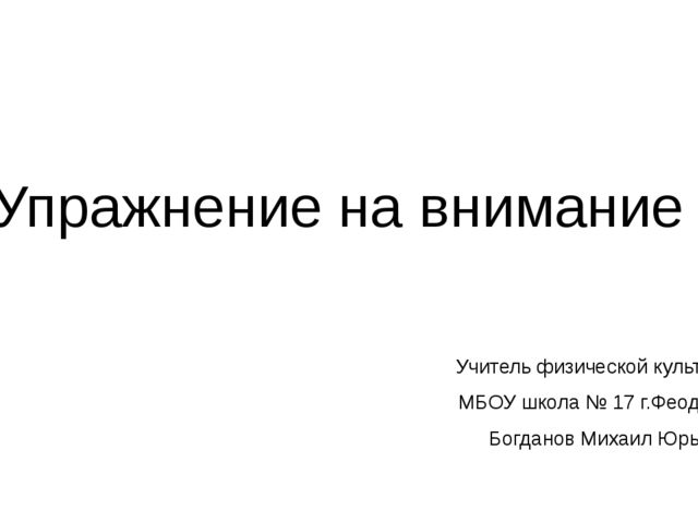 Упражнение на внимание Учитель физической культуры МБОУ школа № 17 г.Феодосии...