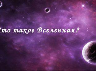 Что такое Вселенная? 5 класс