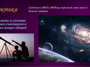 Галактика Система из звёзд и звёздных скоплений, газа, пыли и тёмной материи