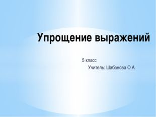 5 класс Учитель: Шабанова О.А. Упрощение выражений