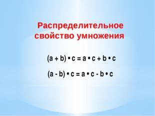 (a + b) • c = a • c + b • c Распределительное свойство умножения (а - b) • с