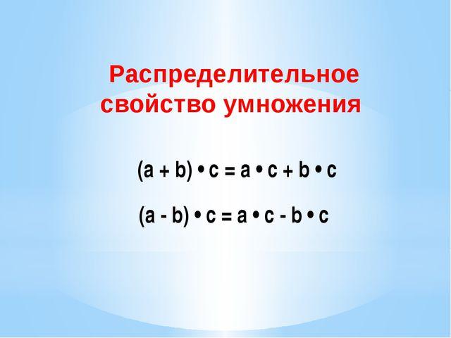 (a + b) • c = a • c + b • c Распределительное свойство умножения (а - b) • с...