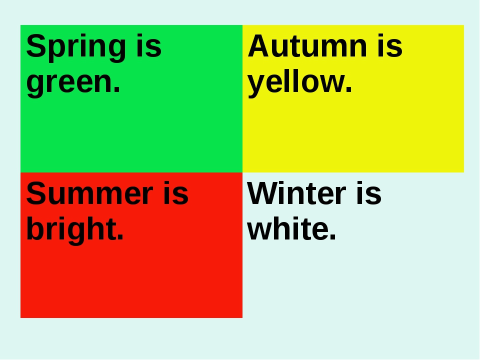 Spring is green.	Autumn is yellow. Summer is bright.	Winter is white.