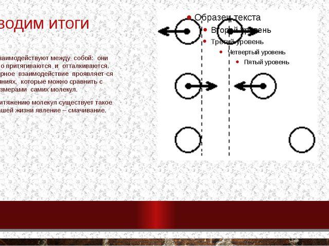 Подводим итоги Молекулы взаимодействуют между собой: они одновременно притяги...