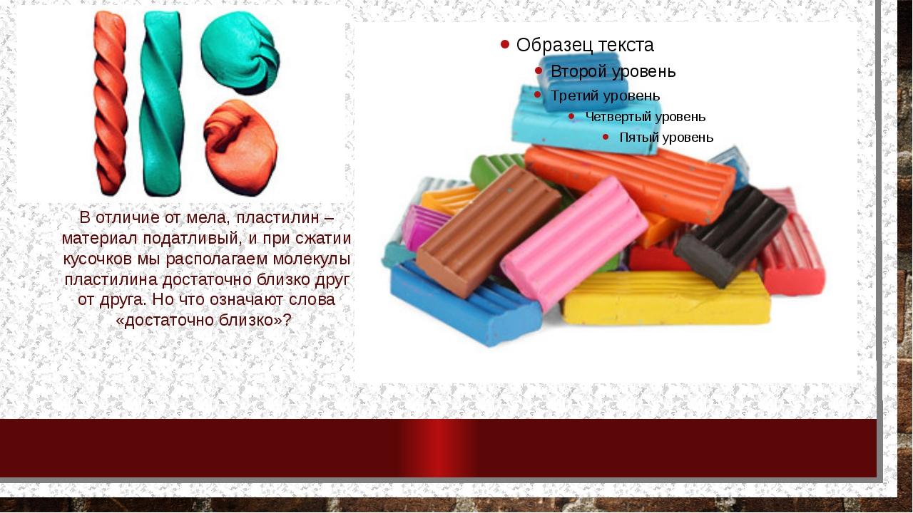 В отличие от мела, пластилин – материал податливый, и при сжатии кусочков мы...