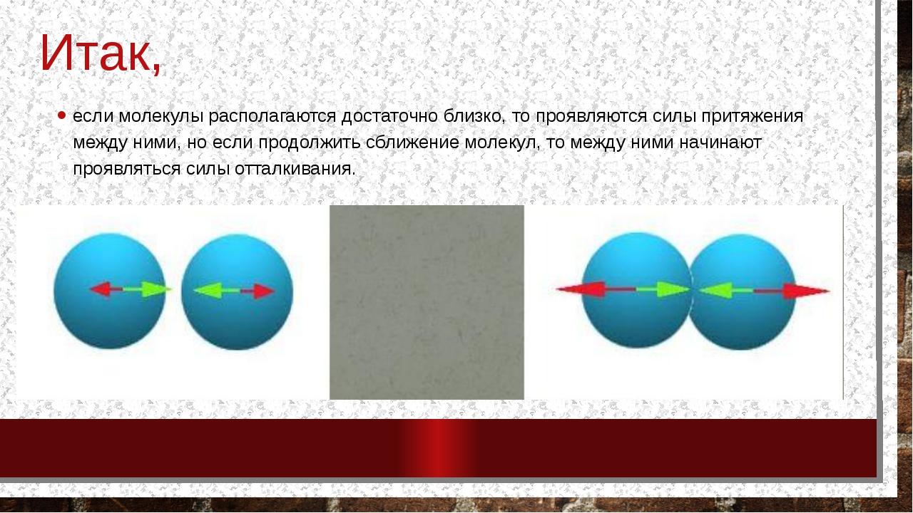 Итак, если молекулы располагаются достаточно близко, то проявляются силы прит...