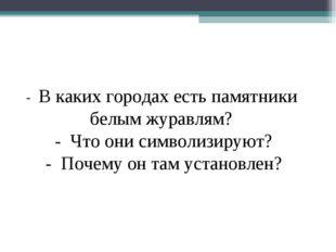 - В каких городах есть памятники белым журавлям? - Что они символизируют? - П