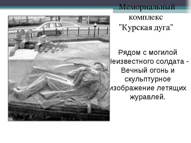 """Мемориальный комплекс """"Курская дуга"""" Рядом с могилой Неизвестного солдата - В..."""