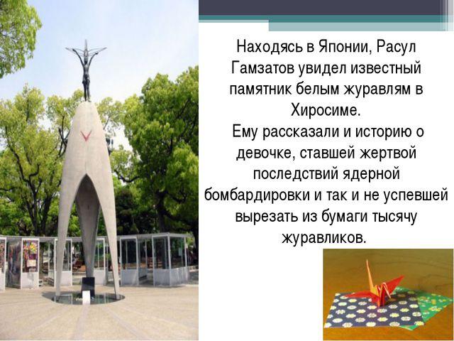 Находясь в Японии, Расул Гамзатов увидел известный памятник белым журавлям в...