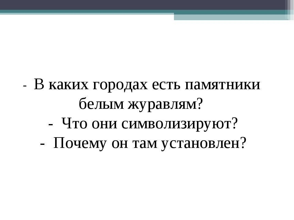 - В каких городах есть памятники белым журавлям? - Что они символизируют? - П...