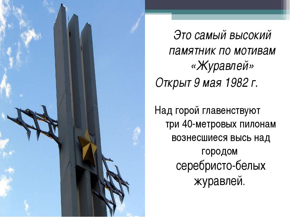 Это самый высокий памятник по мотивам «Журавлей» Открыт 9 мая 1982 г. Над гор...