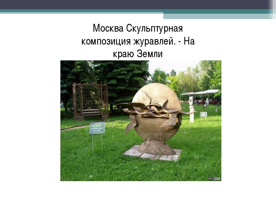 Москва Скульптурная композиция журавлей. - На краю Земли