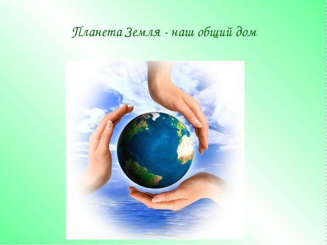 Планета Земля - наш общий дом