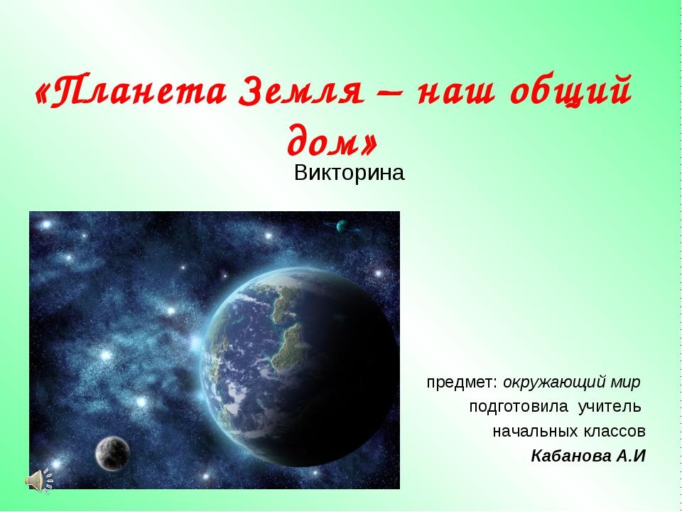 «Планета Земля – наш общий дом» Викторина предмет: окружающий мир подготовила...