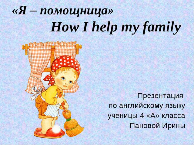 «Я – помощница» How I help my family Презентация по английскому языку ученицы...