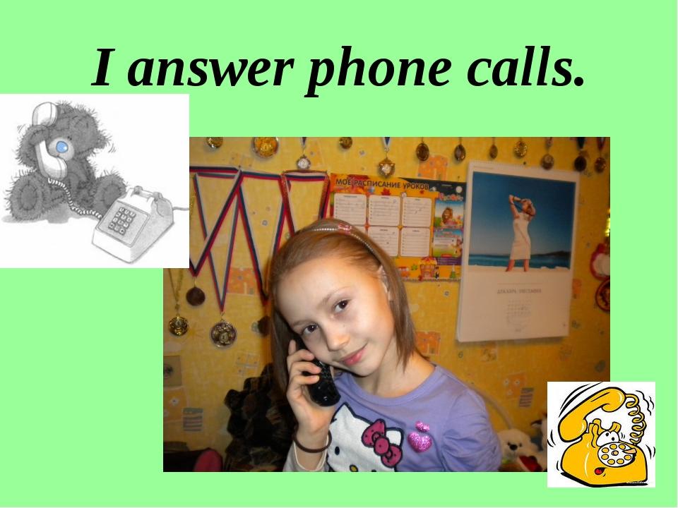 I answer phone calls.